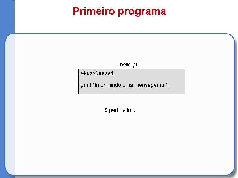 "Primeiro programa hello. pl #!/usr/bin/perl print ""Imprimindo uma mensagemn""; $ perl hello. pl"