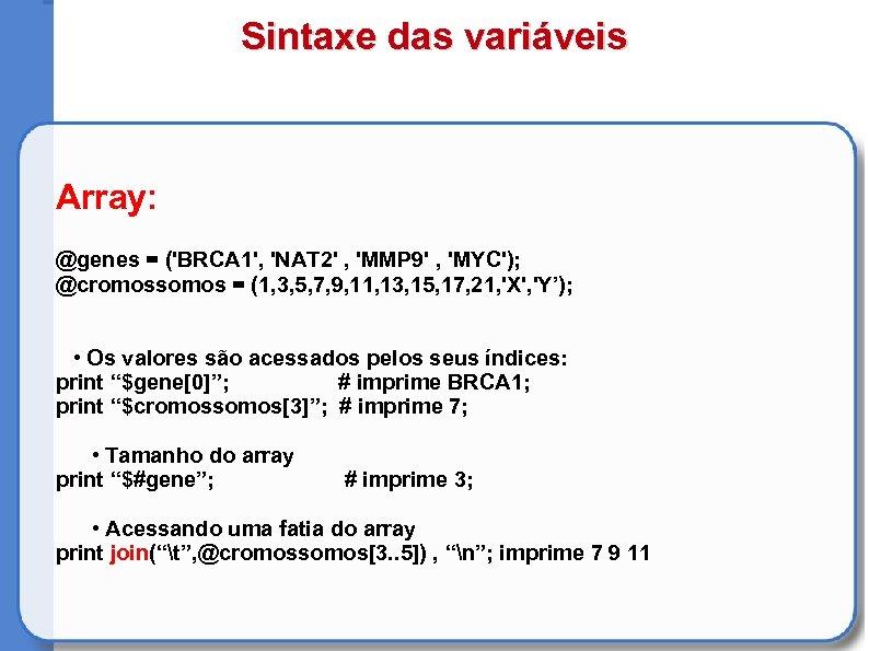 Sintaxe das variáveis Array: @genes = ('BRCA 1', 'NAT 2' , 'MMP 9' ,
