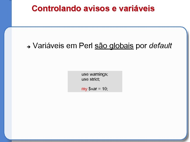 Controlando avisos e variáveis Variáveis em Perl são globais por default use warnings; use