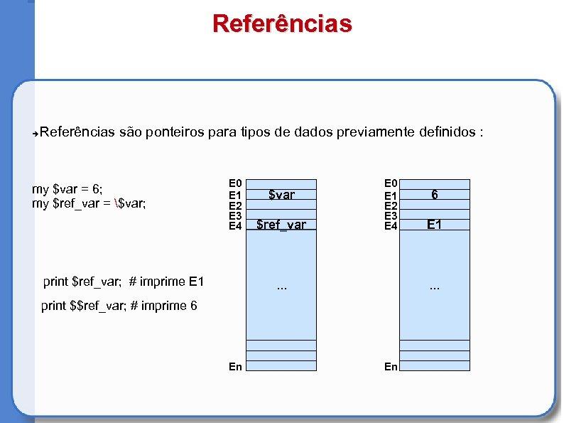 Referências são ponteiros para tipos de dados previamente definidos : my $var = 6;