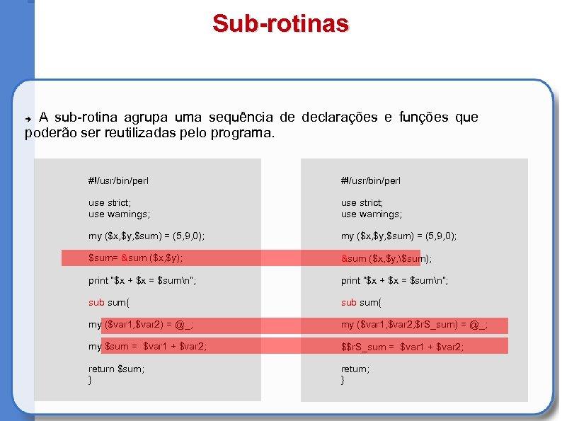 Sub-rotinas A sub-rotina agrupa uma sequência de declarações e funções que poderão ser reutilizadas