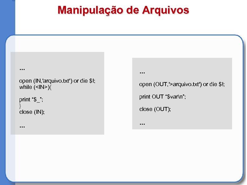 Manipulação de Arquivos . . . open (IN, 'arquivo. txt') or die $!; while