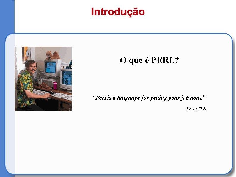 """Introdução O que é PERL? """"Perl is a language for getting your job done"""""""