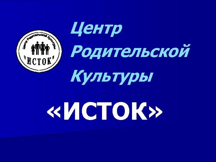 Центр Родительской Культуры «ИСТОК»