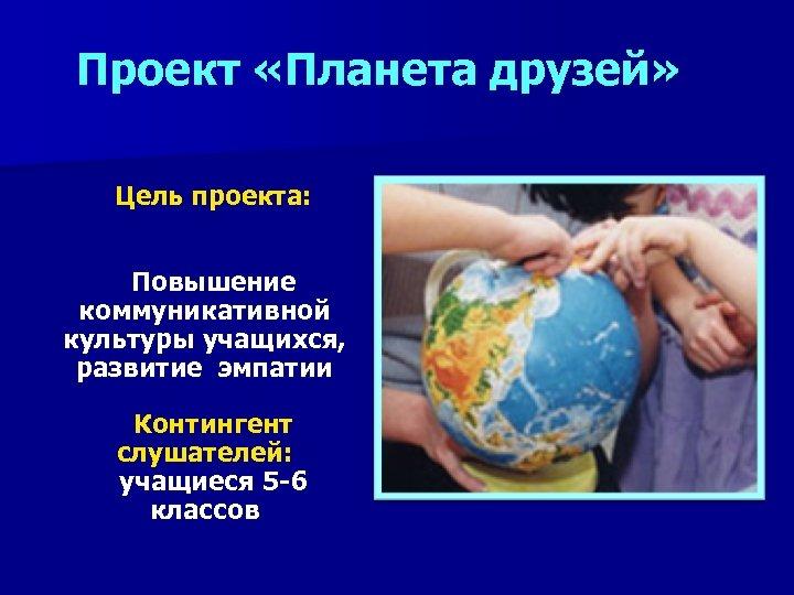 Проект «Планета друзей» Цель проекта: Повышение коммуникативной культуры учащихся, развитие эмпатии Контингент слушателей: учащиеся