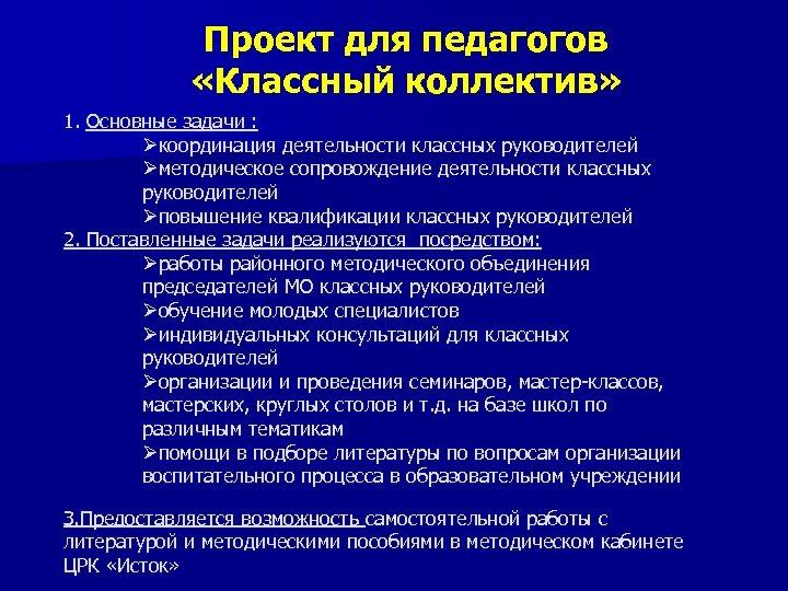 Проект для педагогов «Классный коллектив» 1. Основные задачи : Øкоординация деятельности классных руководителей Øметодическое
