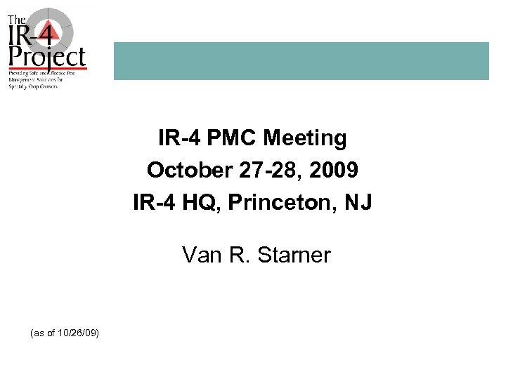 IR-4 PMC Meeting October 27 -28, 2009 IR-4 HQ, Princeton, NJ Van R. Starner