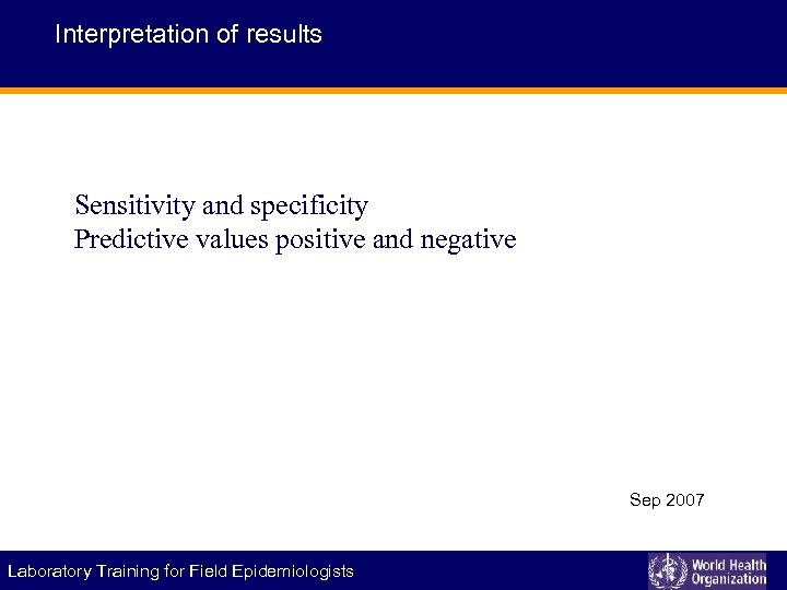 Interpretation of results Sensitivity and specificity Predictive values positive and negative Sep 2007 Laboratory