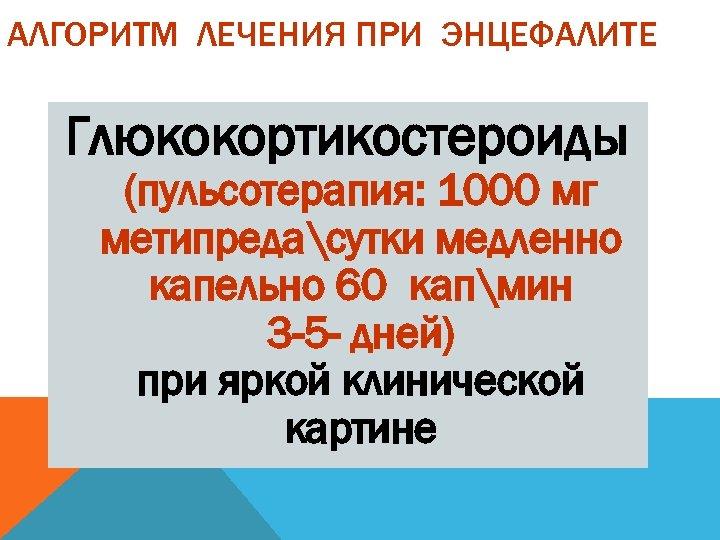 АЛГОРИТМ ЛЕЧЕНИЯ ПРИ ЭНЦЕФАЛИТЕ Глюкокортикостероиды (пульсотерапия: 1000 мг метипредасутки медленно капельно 60 капмин 3