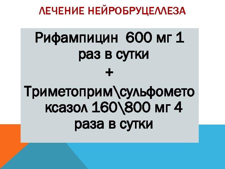 ЛЕЧЕНИЕ НЕЙРОБРУЦЕЛЛЕЗА Рифампицин 600 мг 1 раз в сутки + Триметопримсульфомето ксазол 160800 мг