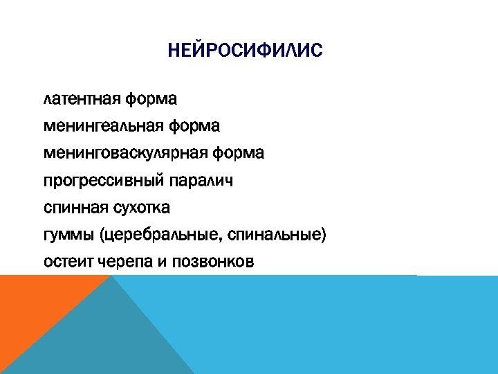 НЕЙРОСИФИЛИС латентная форма менингеальная форма менинговаскулярная форма прогрессивный паралич спинная сухотка гуммы (церебральные, спинальные)