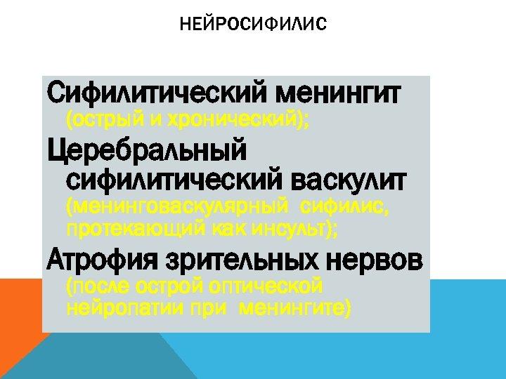НЕЙРОСИФИЛИС Сифилитический менингит (острый и хронический); Церебральный сифилитический васкулит (менинговаскулярный сифилис, протекающий как инсульт);