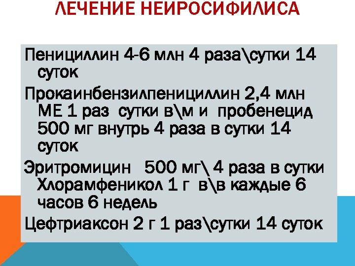 ЛЕЧЕНИЕ НЕЙРОСИФИЛИСА Пенициллин 4 -6 млн 4 разасутки 14 суток Прокаинбензилпенициллин 2, 4 млн