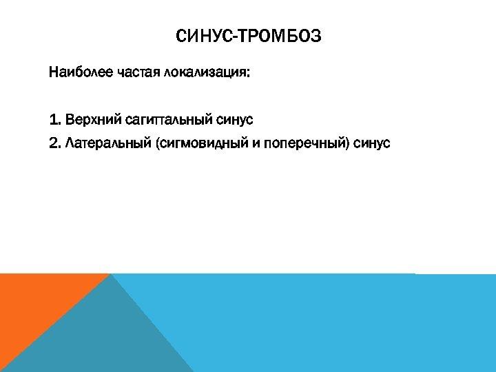 СИНУС-ТРОМБОЗ Наиболее частая локализация: 1. Верхний сагиттальный синус 2. Латеральный (сигмовидный и поперечный) синус