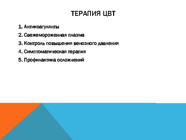 ТЕРАПИЯ ЦВТ 1. Антикоагулянты 2. Свежемороженная плазма 3. Контроль повышения венозного давления 4. Симптоматическая