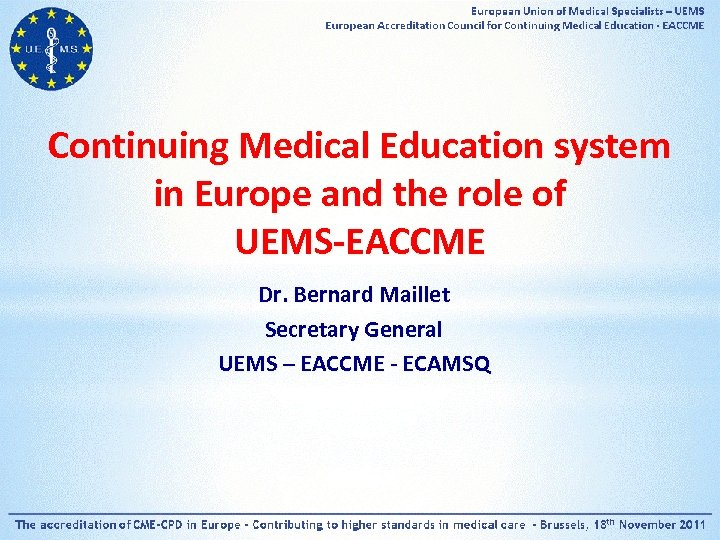 Continuing Medical Education system in Europe and the role of UEMS-EACCME Dr. Bernard Maillet