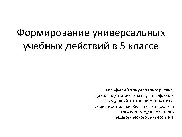 Формирование универсальных учебных действий в 5 классе Гельфман Эмануила Григорьевна, доктор педагогических наук, профессор,