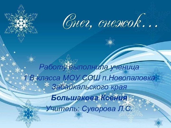 Снег, снежок… Работу выполнила ученица 1 В класса МОУ СОШ п. Новопаловка Забайкальского края