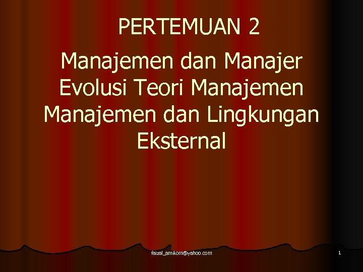 PERTEMUAN 2 Manajemen dan Manajer Evolusi Teori Manajemen dan Lingkungan Eksternal faizal_amikom@yahoo. com 1