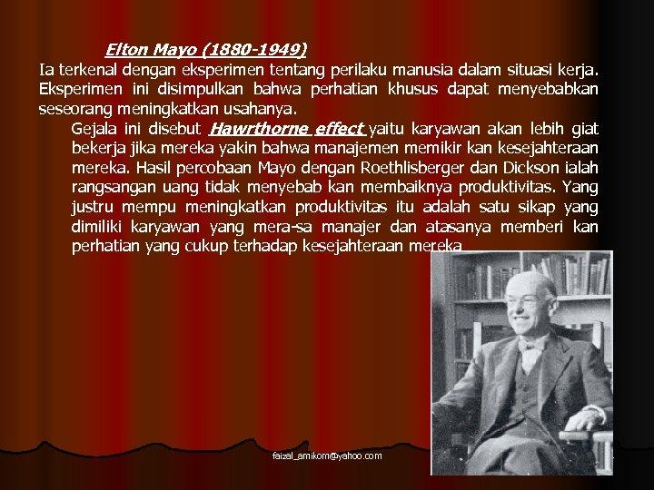 Elton Mayo (1880 -1949) Ia terkenal dengan eksperimen tentang perilaku manusia dalam situasi kerja.