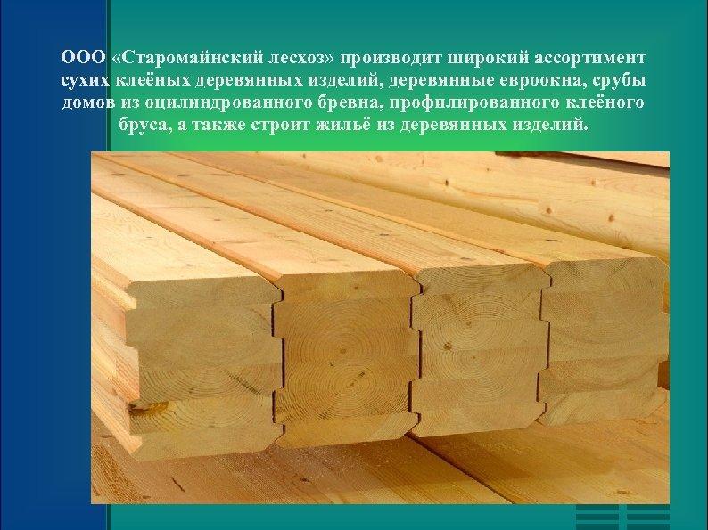 ООО «Старомайнский лесхоз» производит широкий ассортимент сухих клеёных деревянных изделий, деревянные евроокна, срубы домов