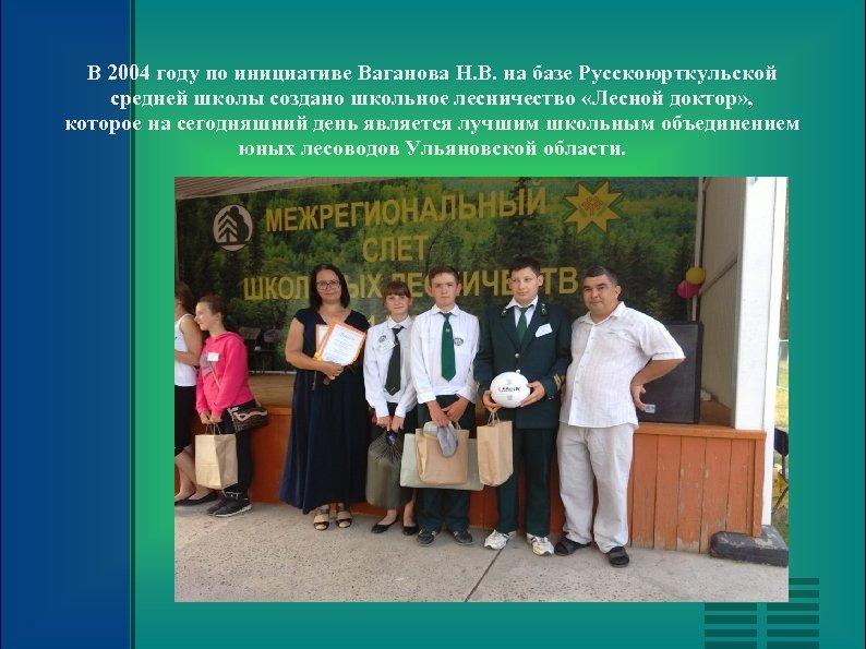 В 2004 году по инициативе Ваганова Н. В. на базе Русскоюрткульской средней школы создано