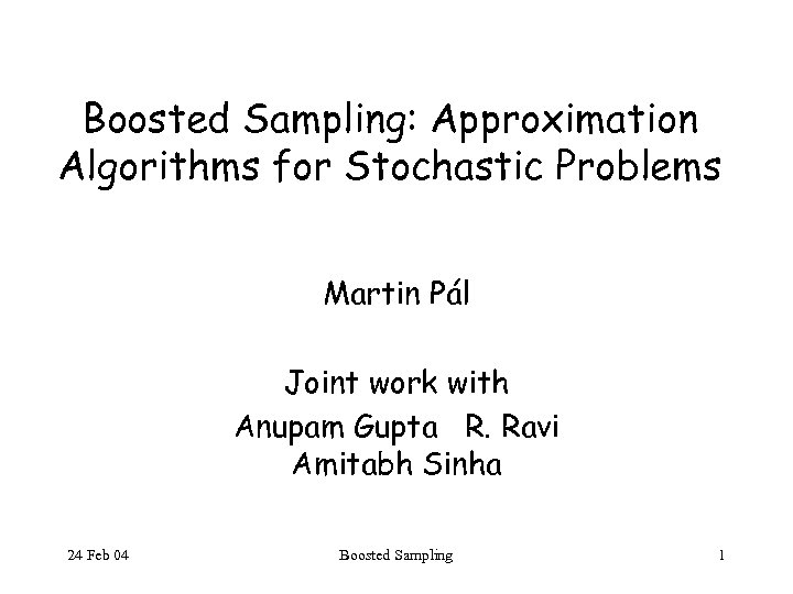 Boosted Sampling: Approximation Algorithms for Stochastic Problems Martin Pál Joint work with Anupam Gupta