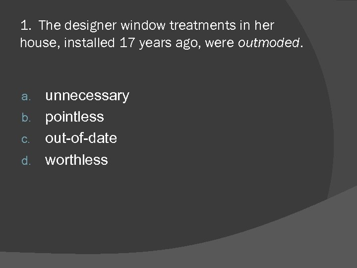 1. The designer window treatments in her house, installed 17 years ago, were outmoded.
