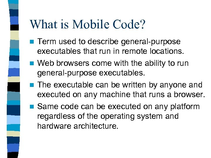What is Mobile Code? Term used to describe general-purpose executables that run in remote