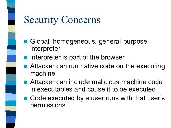 Security Concerns n n n Global, homogeneous, general-purpose interpreter Interpreter is part of the