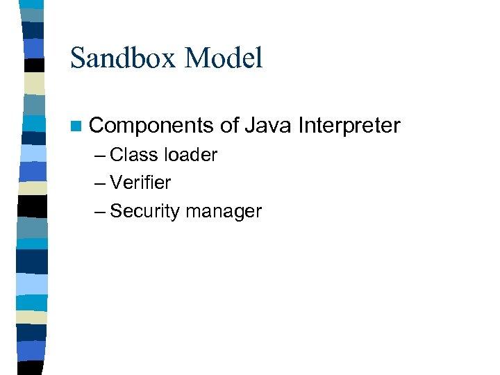 Sandbox Model n Components of Java Interpreter – Class loader – Verifier – Security