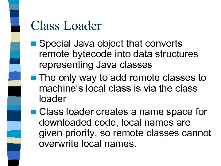 Class Loader n Special Java object that converts remote bytecode into data structures representing