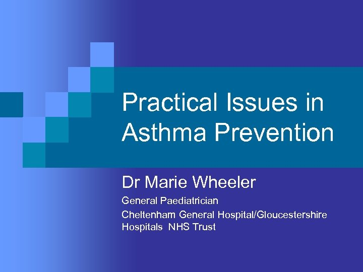 Practical Issues in Asthma Prevention Dr Marie Wheeler General Paediatrician Cheltenham General Hospital/Gloucestershire Hospitals