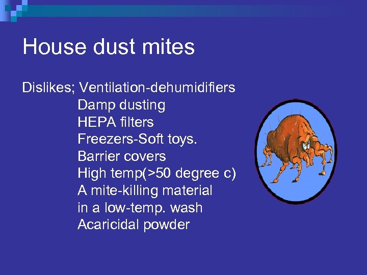 House dust mites Dislikes; Ventilation-dehumidifiers Damp dusting HEPA filters Freezers-Soft toys. Barrier covers High