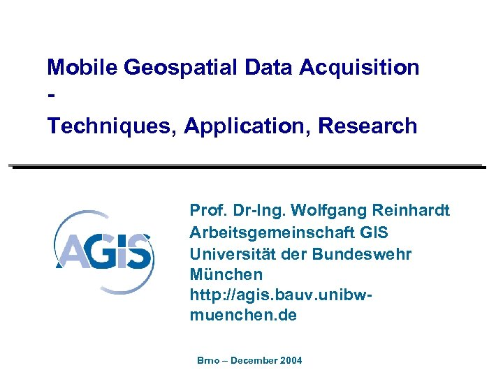 Mobile Geospatial Data Acquisition Techniques, Application, Research Prof. Dr-Ing. Wolfgang Reinhardt Arbeitsgemeinschaft GIS Universität