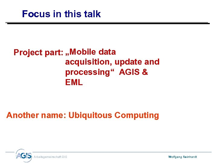 "Focus in this talk Project part: ""Mobile data acquisition, update and processing"" AGIS &"