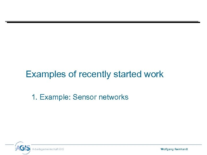 Examples of recently started work 1. Example: Sensor networks Arbeitsgemeinschaft GIS Wolfgang Reinhardt