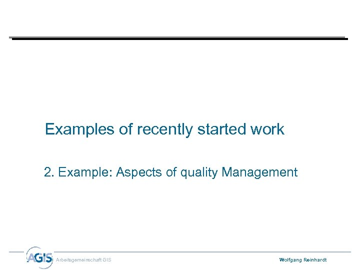 Examples of recently started work 2. Example: Aspects of quality Management Arbeitsgemeinschaft GIS Wolfgang