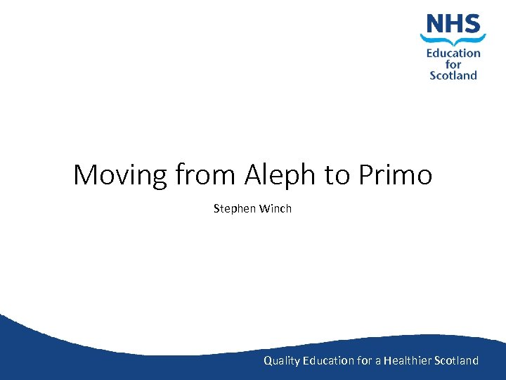 Moving from Aleph to Primo Stephen Winch Quality Education for a Healthier Scotland