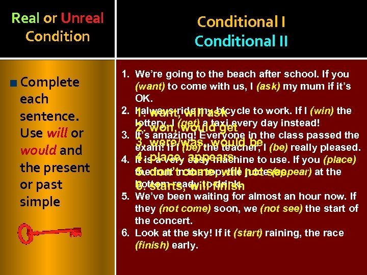 Real or Unreal Conditional II Complete each sentence. Use will or would and the