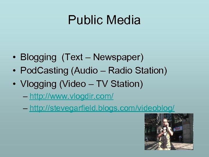 Public Media • Blogging (Text – Newspaper) • Pod. Casting (Audio – Radio Station)