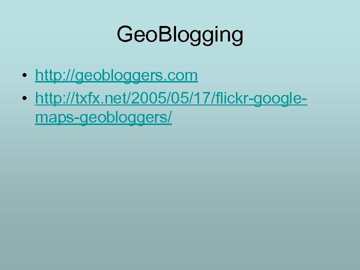 Geo. Blogging • http: //geobloggers. com • http: //txfx. net/2005/05/17/flickr-googlemaps-geobloggers/