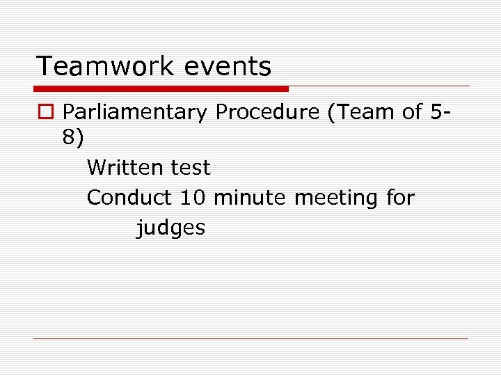 Teamwork events o Parliamentary Procedure (Team of 58) Written test Conduct 10 minute meeting