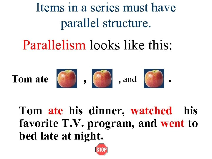 Items in a series must have parallel structure. Parallelism looks like this: Tom ate