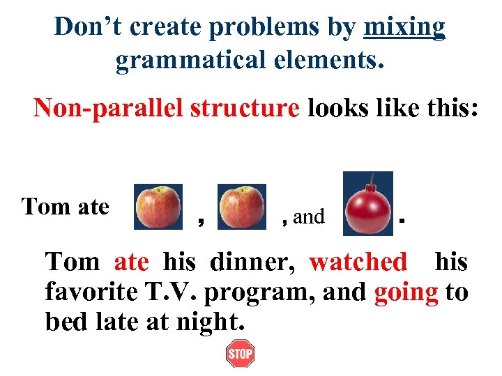 Don't create problems by mixing grammatical elements. Non-parallel structure looks like this: Tom ate
