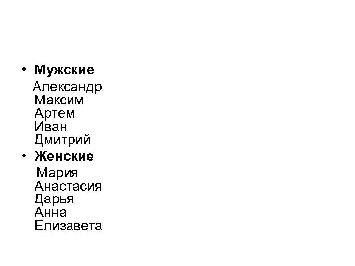 • Мужские Александр Максим Артем Иван Дмитрий • Женские Мария Анастасия Дарья Анна