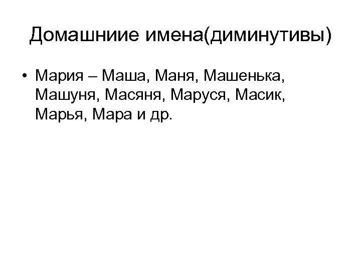Домашниие имена(диминутивы) • Мария – Маша, Маня, Машенька, Машуня, Масяня, Маруся, Масик, Марья, Мара
