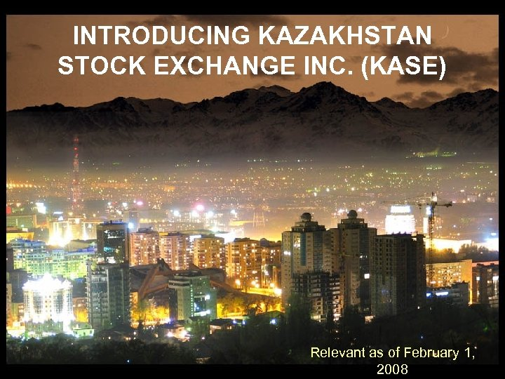 INTRODUCING KAZAKHSTAN STOCK EXCHANGE INC. (KASE) Relevant as of February 1, 2008
