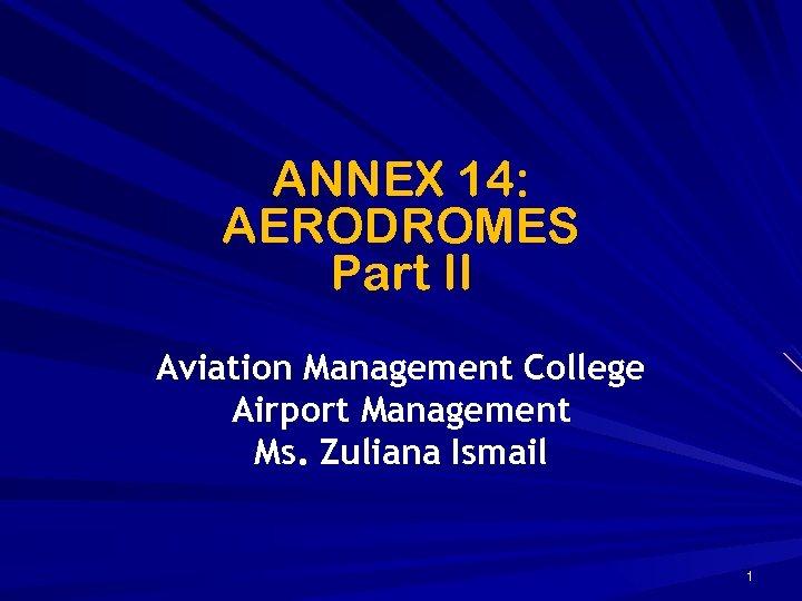 ANNEX 14: AERODROMES Part II Aviation Management College Airport Management Ms. Zuliana Ismail 1