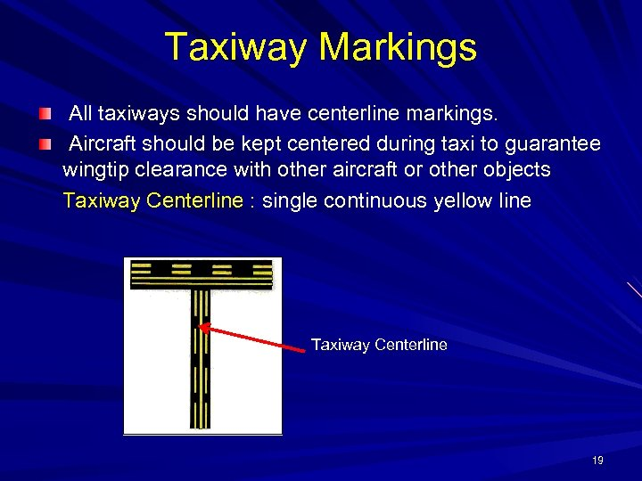 Taxiway Markings All taxiways should have centerline markings. Aircraft should be kept centered during